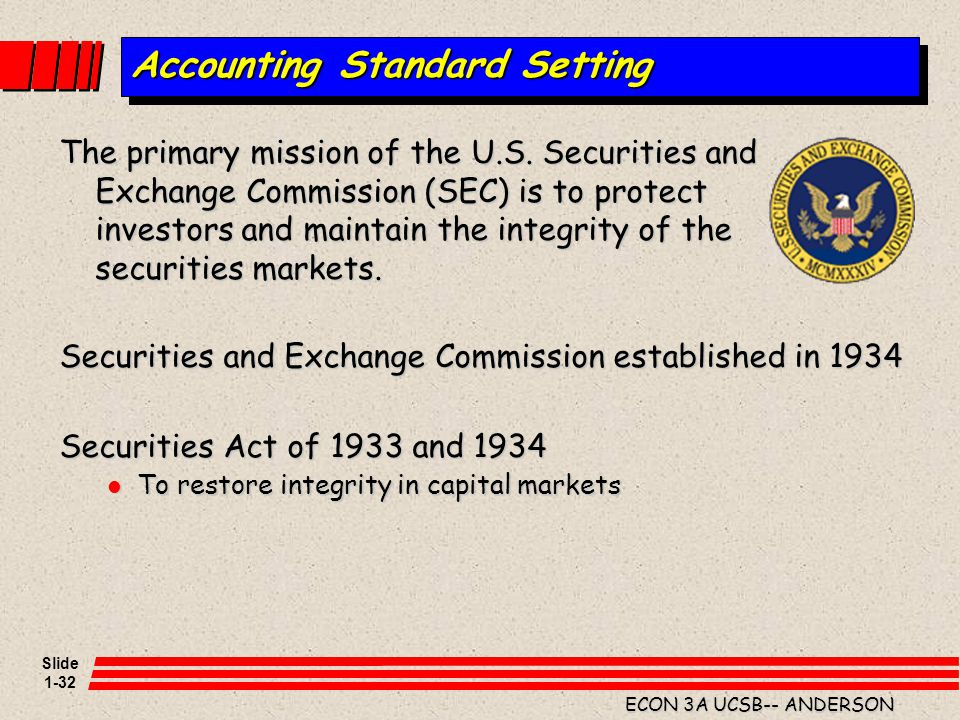 Slide 1-32 ECON 3A UCSB-- ANDERSON Accounting Standard Setting The primary mission of the U.S. Securities and Exchange Commission (SEC) is to protect