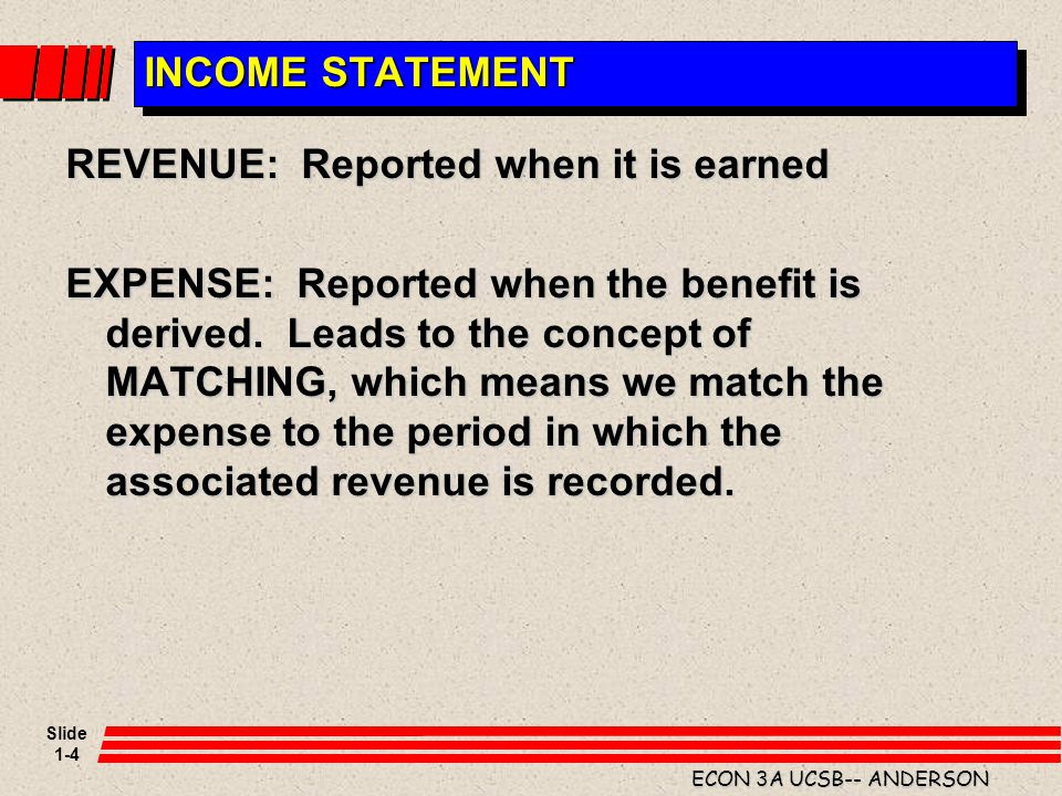 Slide 1-4 ECON 3A UCSB-- ANDERSON INCOME STATEMENT REVENUE: Reported when it is earned EXPENSE: Reported when the benefit is derived. Leads to the con