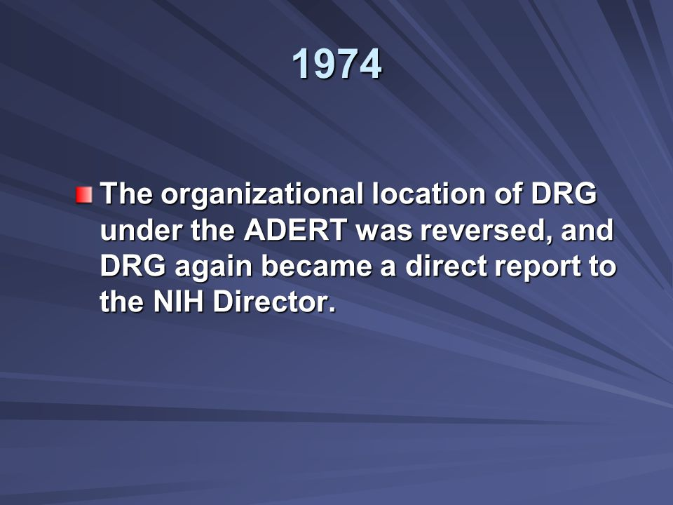 1974 The organizational location of DRG under the ADERT was reversed, and DRG again became a direct report to the NIH Director.