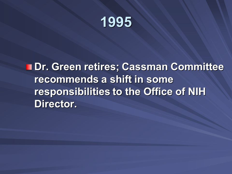 1995 Dr. Green retires; Cassman Committee recommends a shift in some responsibilities to the Office of NIH Director.