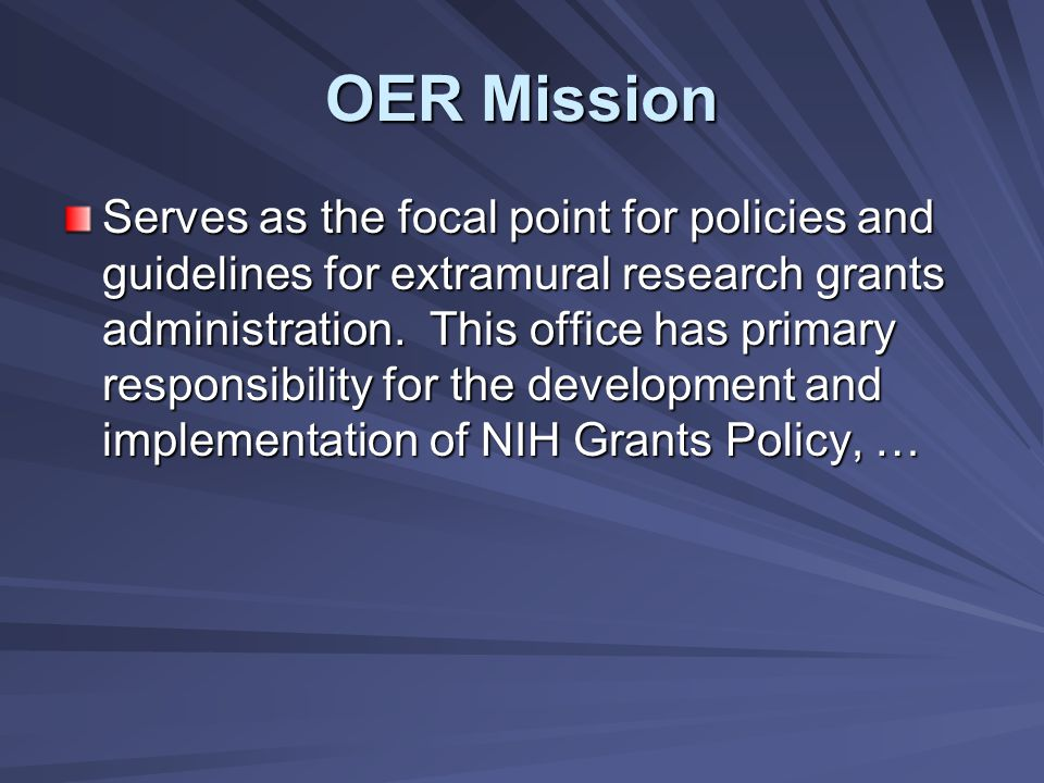OER Mission Serves as the focal point for policies and guidelines for extramural research grants administration.