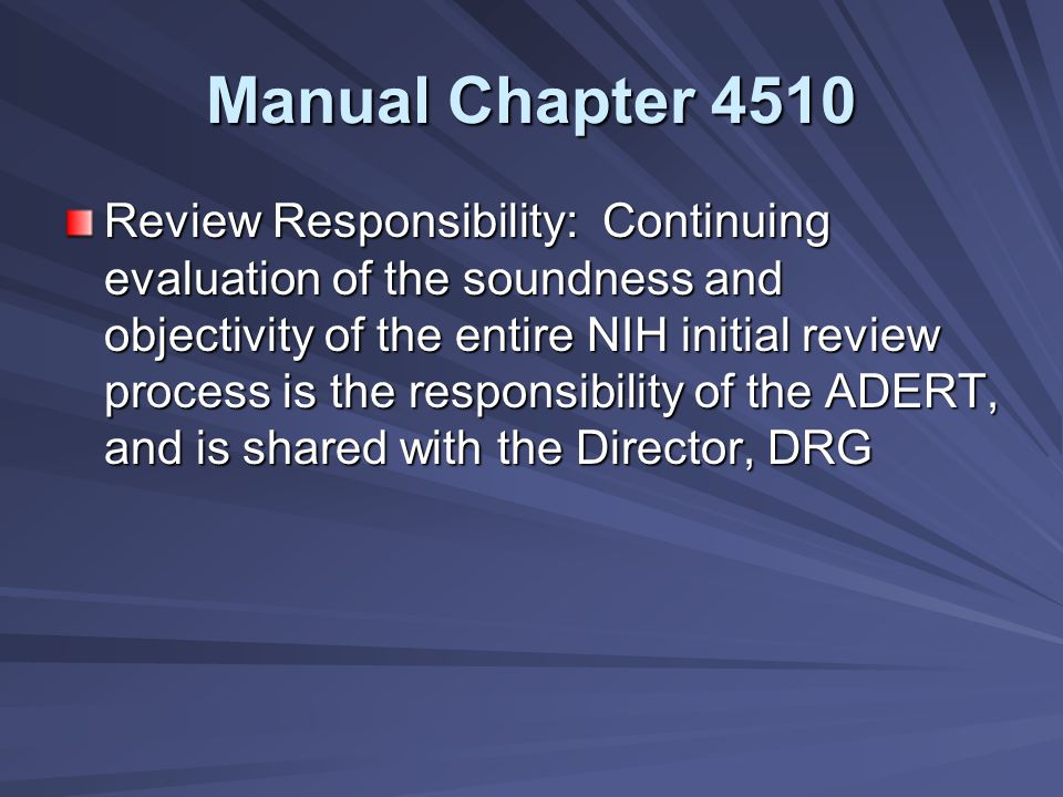 Manual Chapter 4510 Review Responsibility: Continuing evaluation of the soundness and objectivity of the entire NIH initial review process is the responsibility of the ADERT, and is shared with the Director, DRG