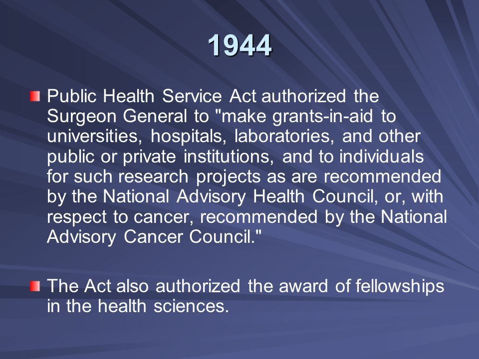 1944 Public Health Service Act authorized the Surgeon General to make grants-in-aid to universities, hospitals, laboratories, and other public or private institutions, and to individuals for such research projects as are recommended by the National Advisory Health Council, or, with respect to cancer, recommended by the National Advisory Cancer Council. The Act also authorized the award of fellowships in the health sciences.