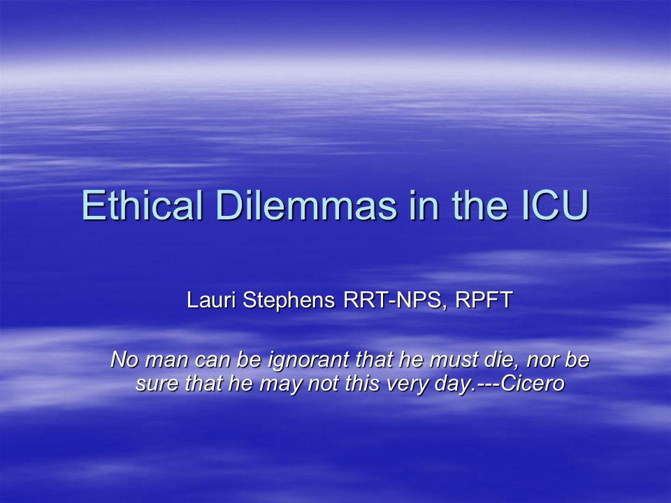 Ethical Dilemmas in the ICU Lauri Stephens RRT-NPS, RPFT No man can be ignorant that he must die, nor be sure that he may not this very day.---Cicero
