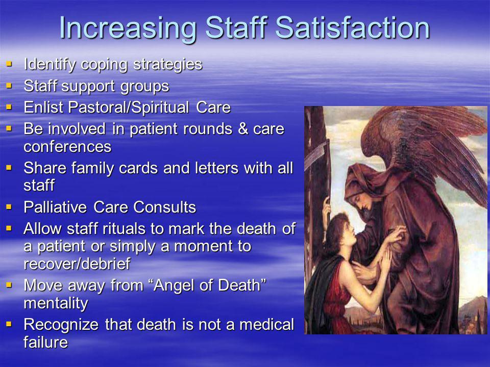 Increasing Staff Satisfaction Identify coping strategies Identify coping strategies Staff support groups Staff support groups Enlist Pastoral/Spiritua