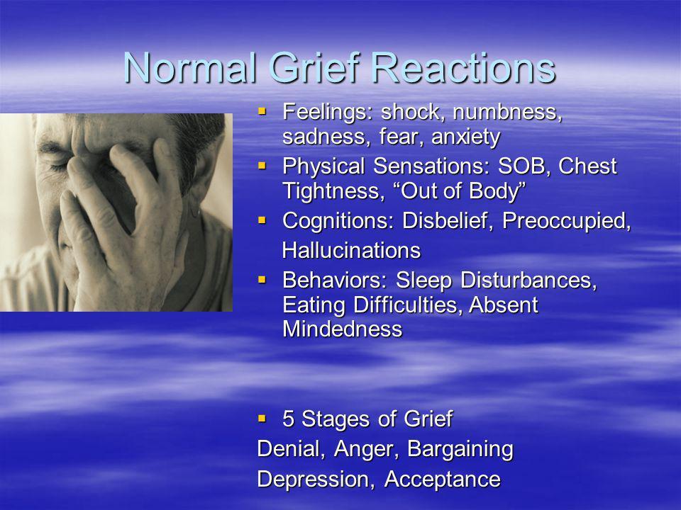 Normal Grief Reactions Feelings: shock, numbness, sadness, fear, anxiety Feelings: shock, numbness, sadness, fear, anxiety Physical Sensations: SOB, C