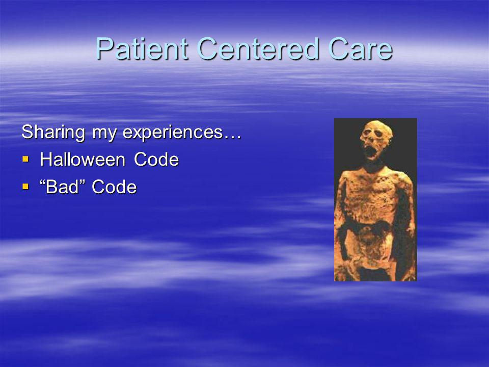 Patient Centered Care Sharing my experiences… Halloween Code Halloween Code Bad Code Bad Code