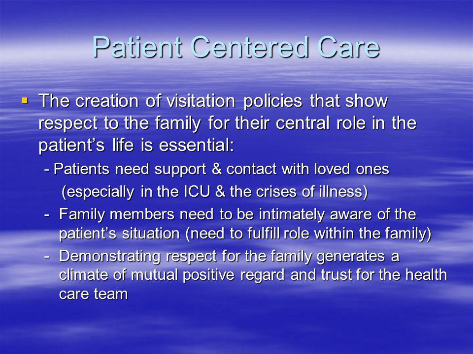 Patient Centered Care The creation of visitation policies that show respect to the family for their central role in the patients life is essential: Th