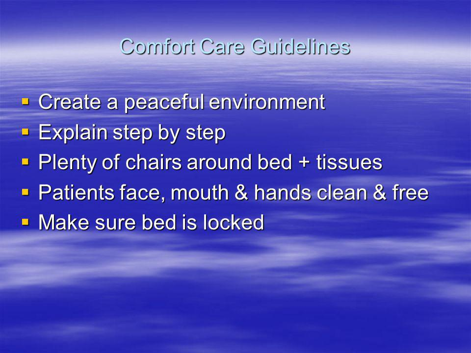 Comfort Care Guidelines Create a peaceful environment Create a peaceful environment Explain step by step Explain step by step Plenty of chairs around