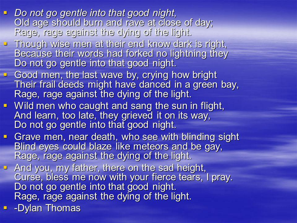 Do not go gentle into that good night, Old age should burn and rave at close of day; Rage, rage against the dying of the light. Do not go gentle into