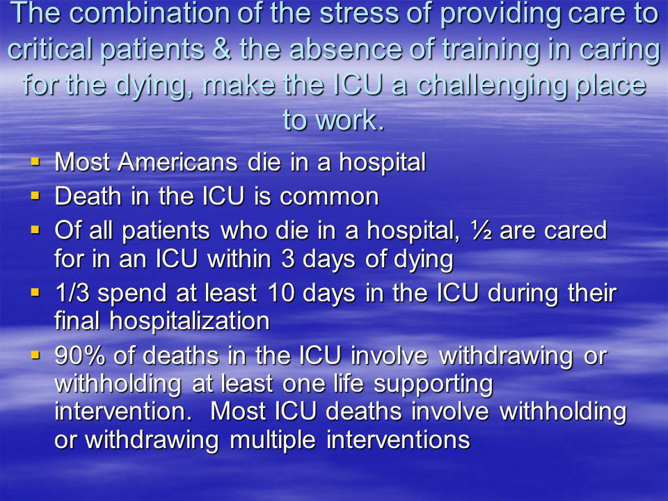 The combination of the stress of providing care to critical patients & the absence of training in caring for the dying, make the ICU a challenging pla