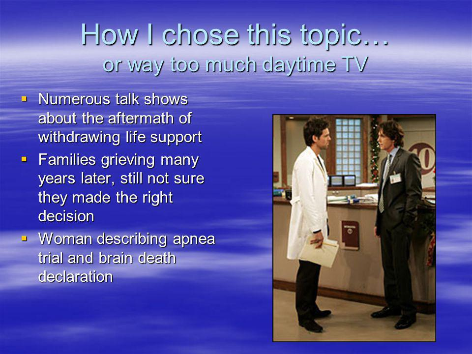 How I chose this topic… or way too much daytime TV Numerous talk shows about the aftermath of withdrawing life support Numerous talk shows about the a