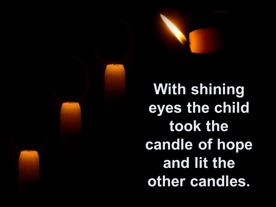 While I am still burning we can re-light the other candles. Then the fourth candle answered: Dont be afraid, I am Hope! Don t be afraid, I am Hope!