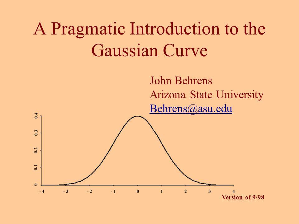 A Pragmatic Introduction to the Gaussian Curve John Behrens Arizona State University Behrens@asu.edu Version of 9/98
