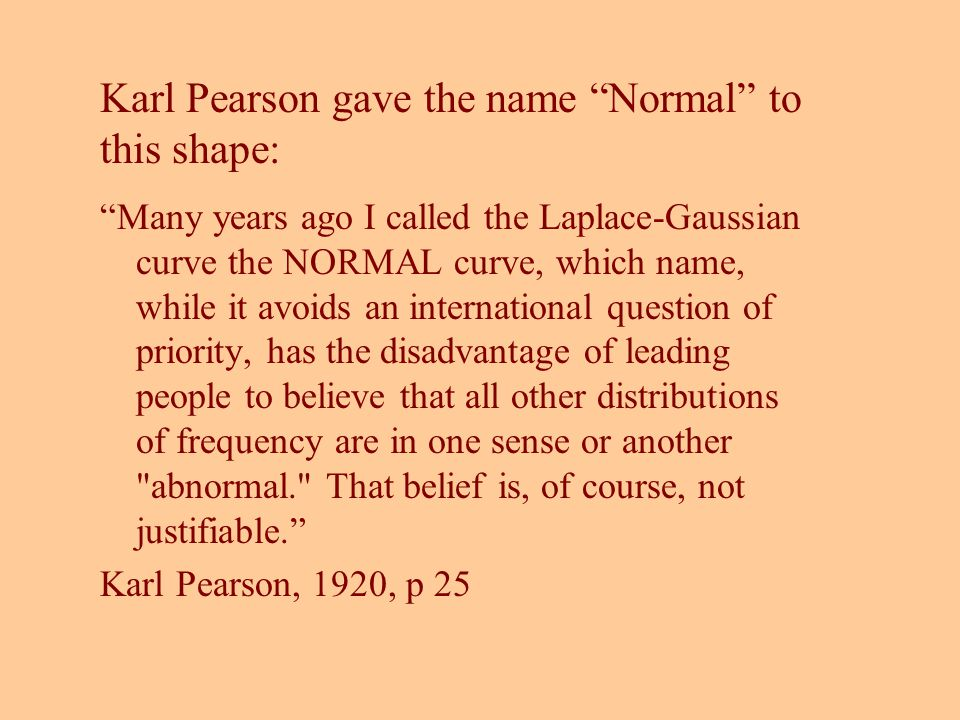 Karl Pearson gave the name Normal to this shape: Many years ago I called the Laplace-Gaussian curve the NORMAL curve, which name, while it avoids an i