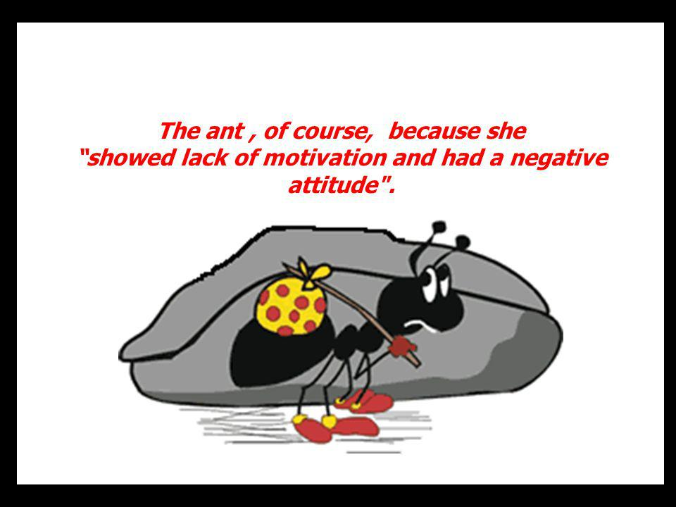 The ant, of course, because she showed lack of motivation and had a negative attitude