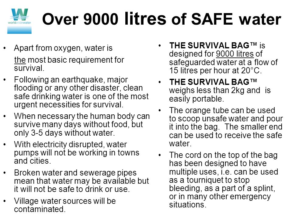 Over 9000 litres of SAFE water Apart from oxygen, water is the most basic requirement for survival. Following an earthquake, major flooding or any oth