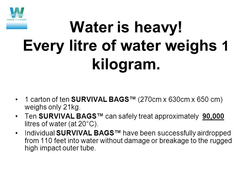 Water is heavy! Every litre of water weighs 1 kilogram. 1 carton of ten SURVIVAL BAGS (270cm x 630cm x 650 cm) weighs only 21kg. Ten SURVIVAL BAGS can