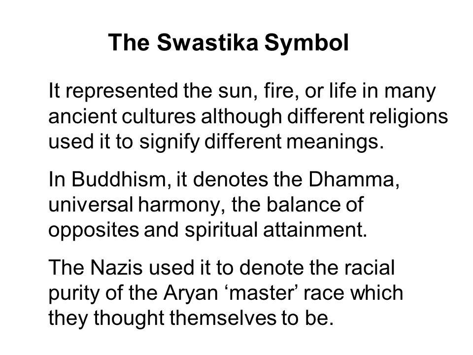 The Swastika Symbol It represented the sun, fire, or life in many ancient cultures although different religions used it to signify different meanings.