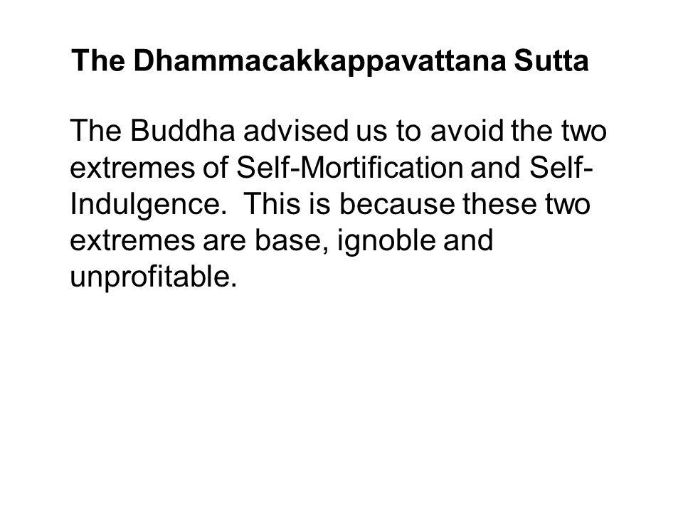 The Dhammacakkappavattana Sutta The Buddha advised us to avoid the two extremes of Self-Mortification and Self- Indulgence. This is because these two