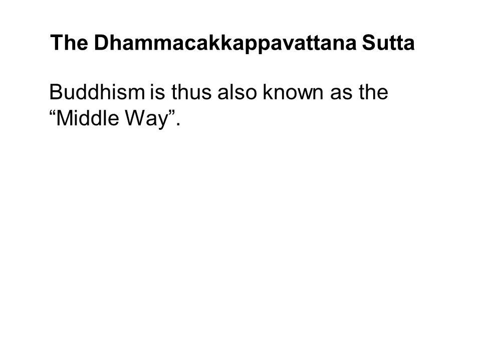 The Dhammacakkappavattana Sutta Buddhism is thus also known as the Middle Way. The Buddha stated the Middle Way as the Noble Eightfold Path. He then i