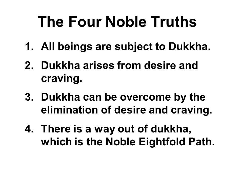 The Four Noble Truths 1.All beings are subject to Dukkha. 2.Dukkha arises from desire and craving. 3.Dukkha can be overcome by the elimination of desi