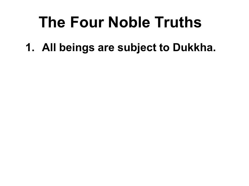 The Four Noble Truths 1.All beings are subject to Dukkha. Dukkha is usually translated as suffering but it actually encompasses a wide range of negati