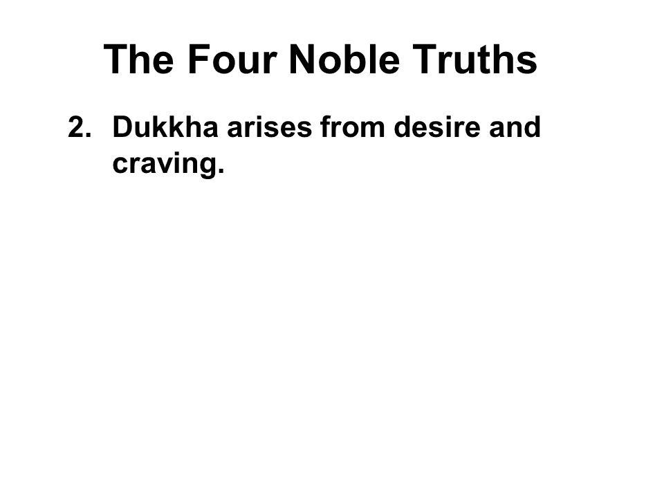 The Four Noble Truths 2.Dukkha arises from desire and craving. All beings crave pleasant sensations, and also desire to avoid unpleasant sensations. T