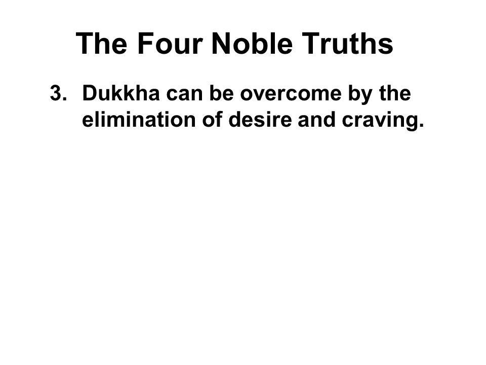 The Four Noble Truths 3.Dukkha can be overcome by the elimination of desire and craving. Nibbana is the state of peace where all greed, hatred and del