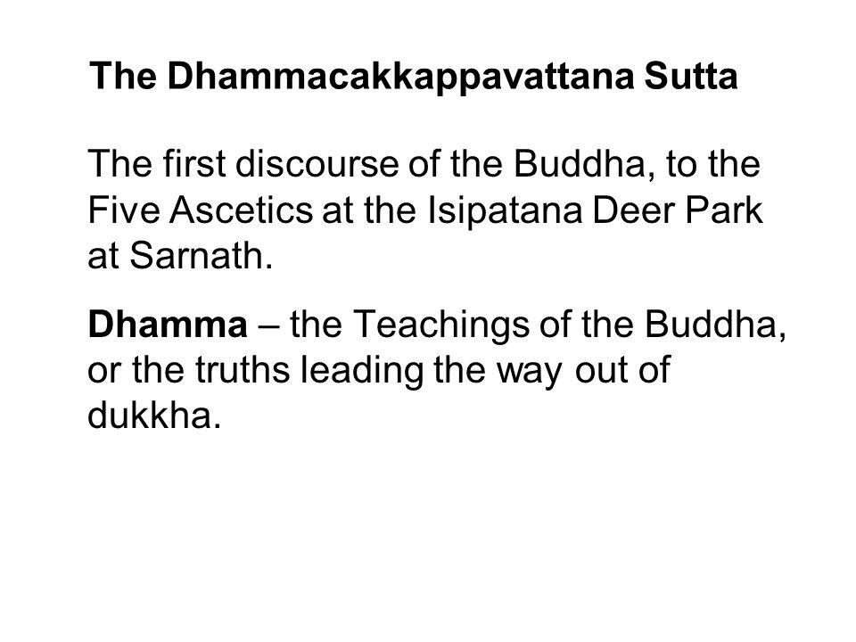 The Dhammacakkappavattana Sutta The first discourse of the Buddha, to the Five Ascetics at the Isipatana Deer Park at Sarnath. Dhamma – the Teachings