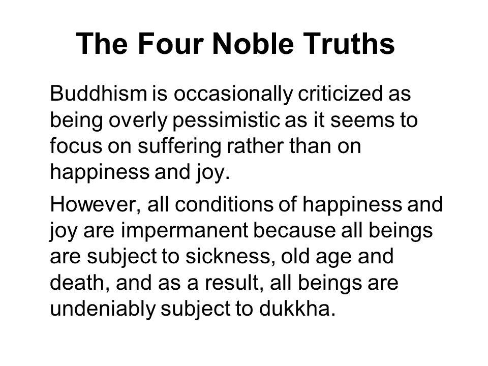 The Four Noble Truths Buddhism is occasionally criticized as being overly pessimistic as it seems to focus on suffering rather than on happiness and j