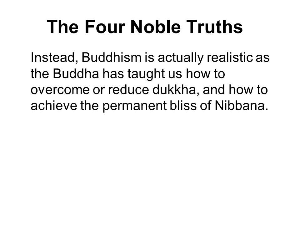The Four Noble Truths Instead, Buddhism is actually realistic as the Buddha has taught us how to overcome or reduce dukkha, and how to achieve the per