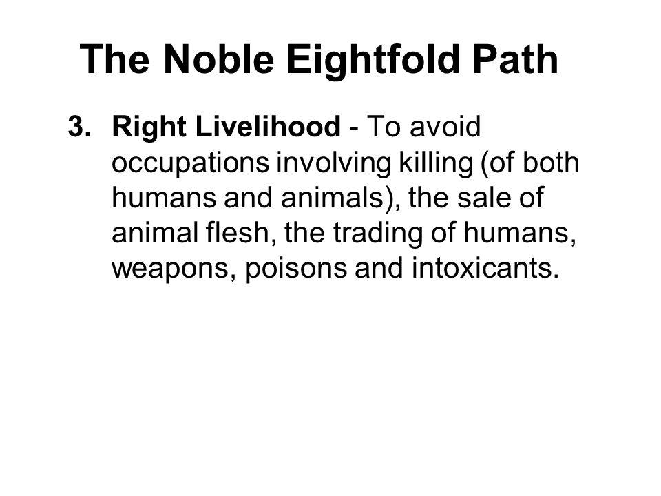 The Noble Eightfold Path 3.Right Livelihood - To avoid occupations involving killing (of both humans and animals), the sale of animal flesh, the tradi