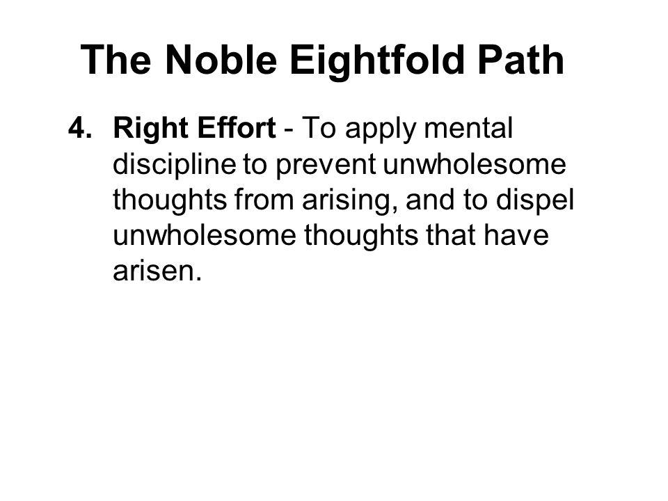The Noble Eightfold Path 4.Right Effort - To apply mental discipline to prevent unwholesome thoughts from arising, and to dispel unwholesome thoughts