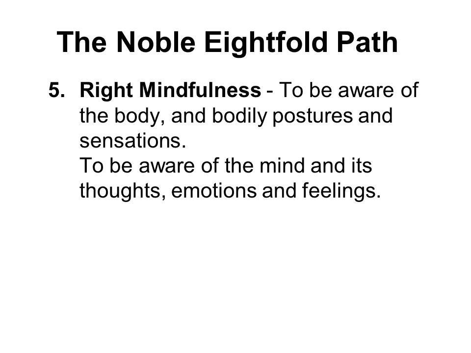 The Noble Eightfold Path 5.Right Mindfulness - To be aware of the body, and bodily postures and sensations. To be aware of the mind and its thoughts,