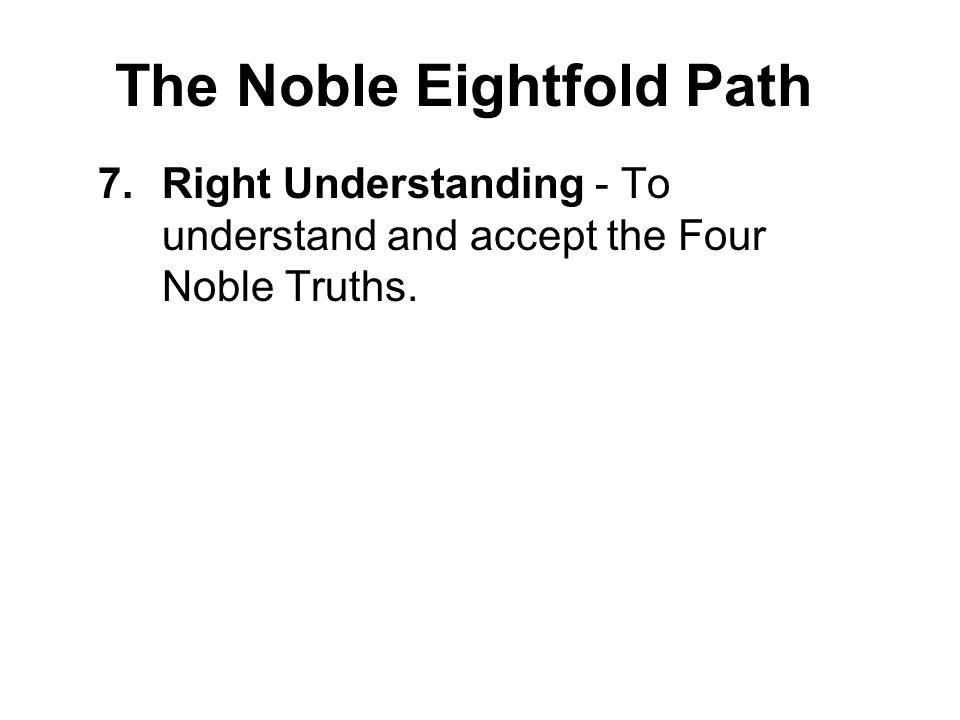 The Noble Eightfold Path 7.Right Understanding - To understand and accept the Four Noble Truths. 8.Right Thought - To cultivate thoughts of generosity
