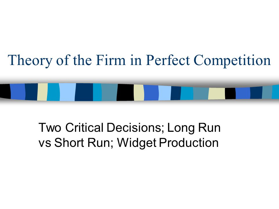 Theory of the Firm in Perfect Competition Two Critical Decisions; Long Run vs Short Run; Widget Production