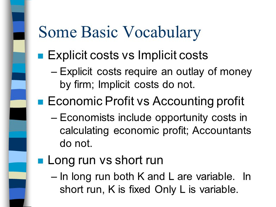 Some Basic Vocabulary n Explicit costs vs Implicit costs –Explicit costs require an outlay of money by firm; Implicit costs do not.