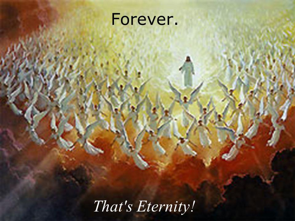 Forever. That's Eternity!