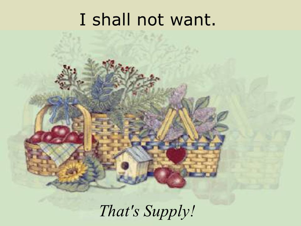 I shall not want. That's Supply!