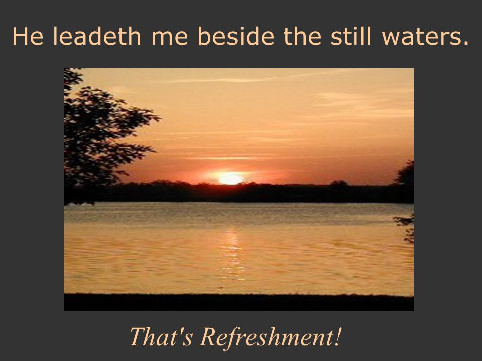 He leadeth me beside the still waters. That's Refreshment!