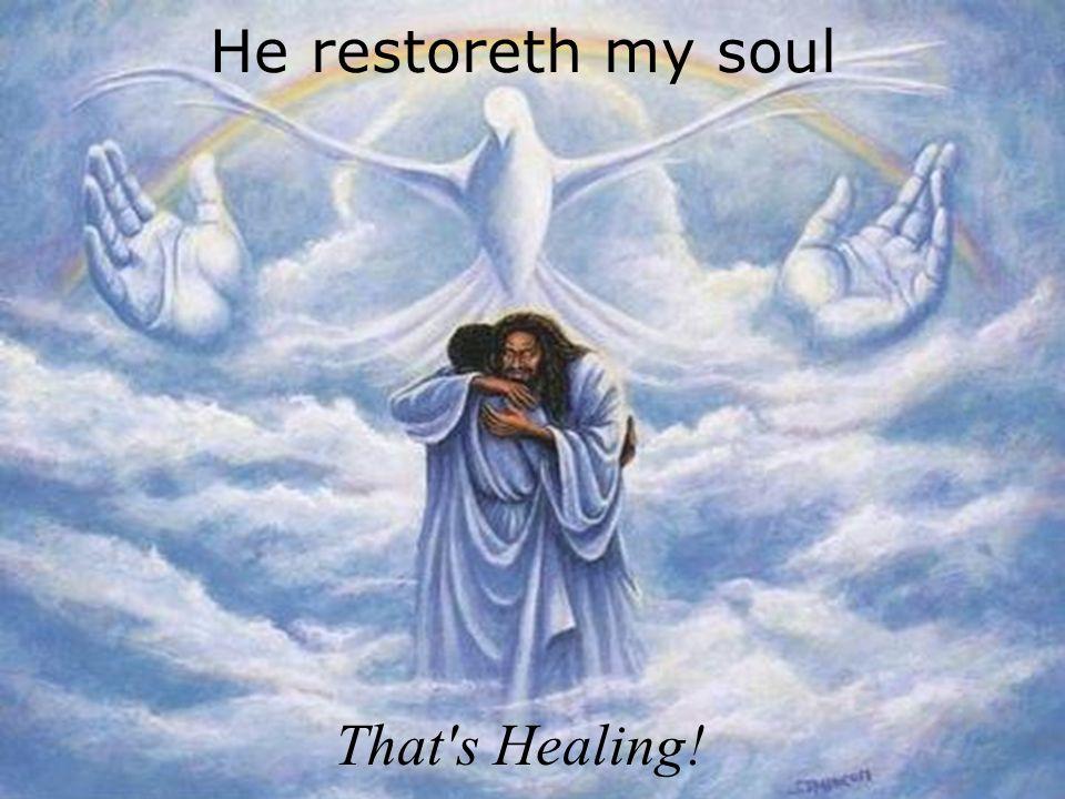 He restoreth my soul That's Healing!
