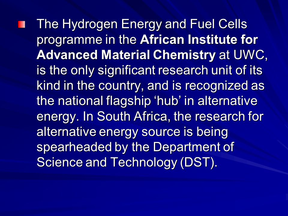 The Hydrogen Energy and Fuel Cells programme in the African Institute for Advanced Material Chemistry at UWC, is the only significant research unit of