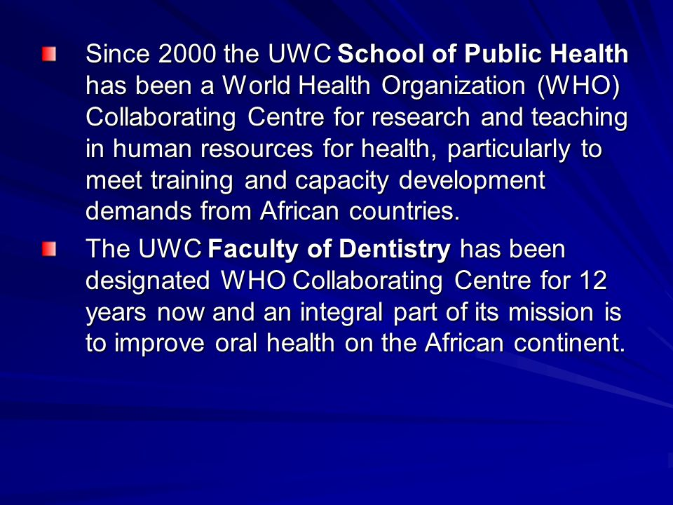 Since 2000 the UWC School of Public Health has been a World Health Organization (WHO) Collaborating Centre for research and teaching in human resource