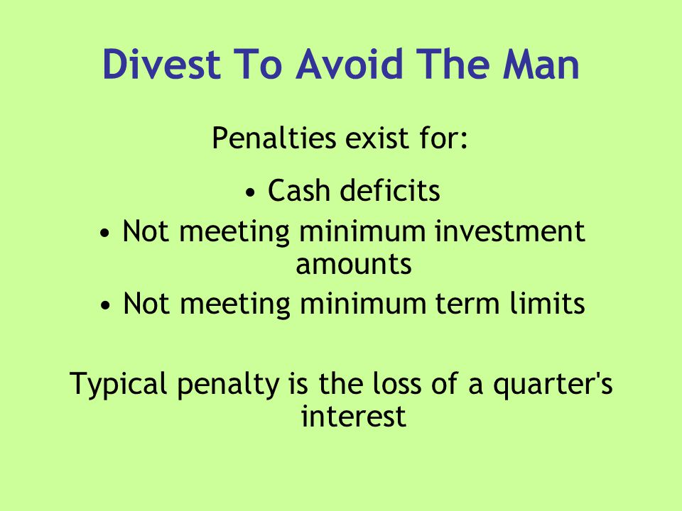 Divest To Avoid The Man Penalties exist for: Cash deficits Not meeting minimum investment amounts Not meeting minimum term limits Typical penalty is the loss of a quarter s interest