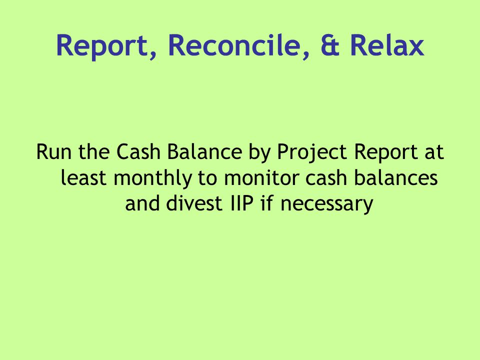 Report, Reconcile, & Relax Run the Cash Balance by Project Report at least monthly to monitor cash balances and divest IIP if necessary