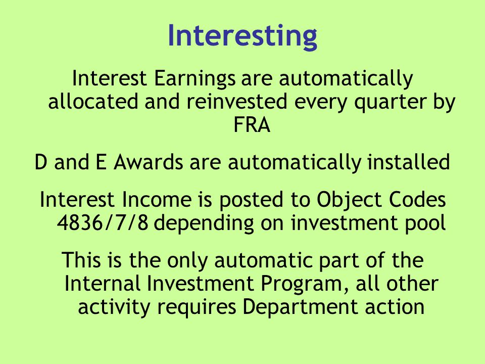 Interesting Interest Earnings are automatically allocated and reinvested every quarter by FRA D and E Awards are automatically installed Interest Income is posted to Object Codes 4836/7/8 depending on investment pool This is the only automatic part of the Internal Investment Program, all other activity requires Department action