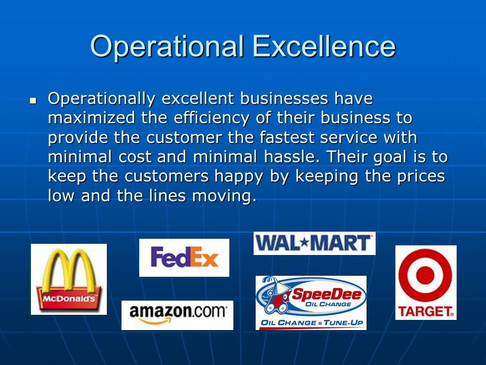 Operational Excellence Operationally excellent businesses have maximized the efficiency of their business to provide the customer the fastest service