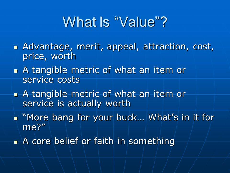 What Is Value? Advantage, merit, appeal, attraction, cost, price, worth Advantage, merit, appeal, attraction, cost, price, worth A tangible metric of