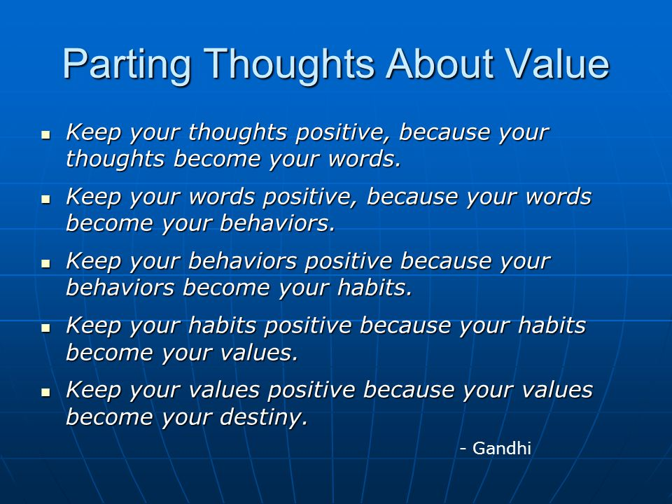 Parting Thoughts About Value Keep your thoughts positive, because your thoughts become your words. Keep your thoughts positive, because your thoughts
